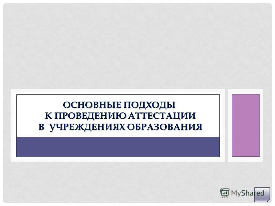 ОСНОВНЫЕ ПОДХОДЫ К ПРОВЕДЕНИЮ АТТЕСТАЦИИ В УЧРЕЖДЕНИЯХ ОБРАЗОВАНИЯ