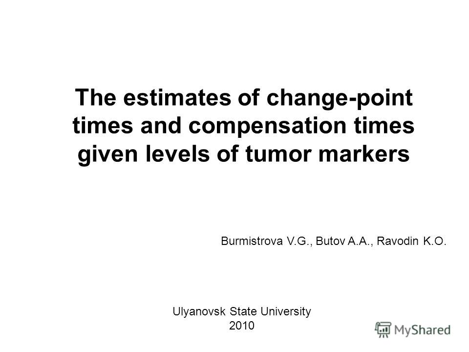 The estimates of change-point times and compensation times given levels of tumor markers Burmistrova V.G., Butov A.A., Ravodin K.O. Ulyanovsk State University 2010
