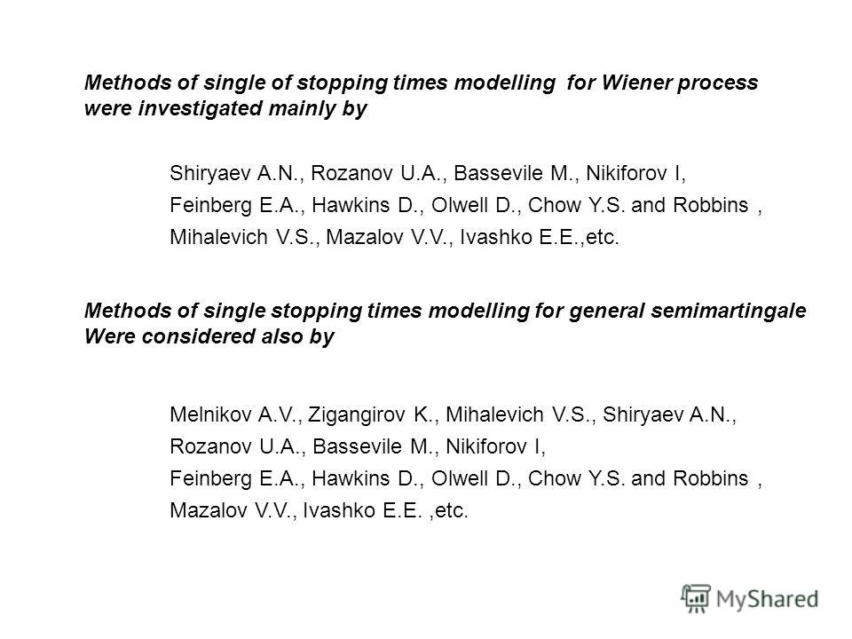Methods of single of stopping times modelling for Wiener process were investigated mainly by Shiryaev A.N., Rozanov U.A., Bassevile M., Nikiforov I, Feinberg E.A., Hawkins D., Olwell D., Chow Y.S. and Robbins, Mihalevich V.S., Mazalov V.V., Ivashko E