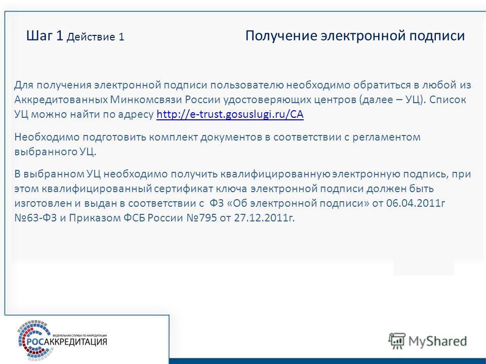 Шаг 1 Действие 1 Получение электронной подписи Для получения электронной подписи пользователю необходимо обратиться в любой из Аккредитованных Минкомсвязи России удостоверяющих центров (далее – УЦ). Список УЦ можно найти по адресу http://e-trust.gosu
