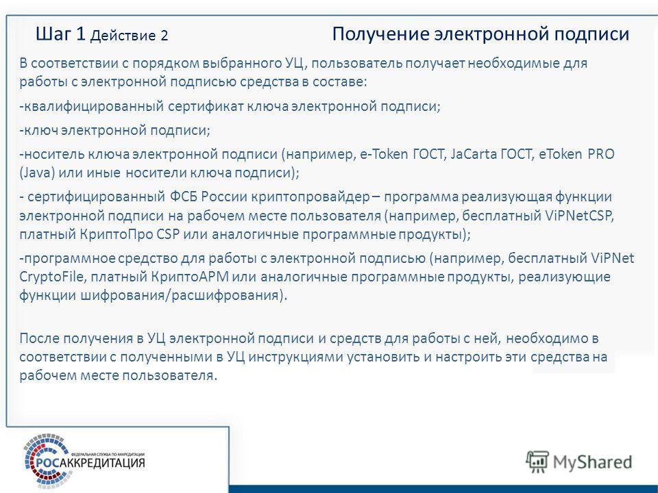 Шаг 1 Действие 2 Получение электронной подписи В соответствии с порядком выбранного УЦ, пользователь получает необходимые для работы с электронной подписью средства в составе: -квалифицированный сертификат ключа электронной подписи; -ключ электронной