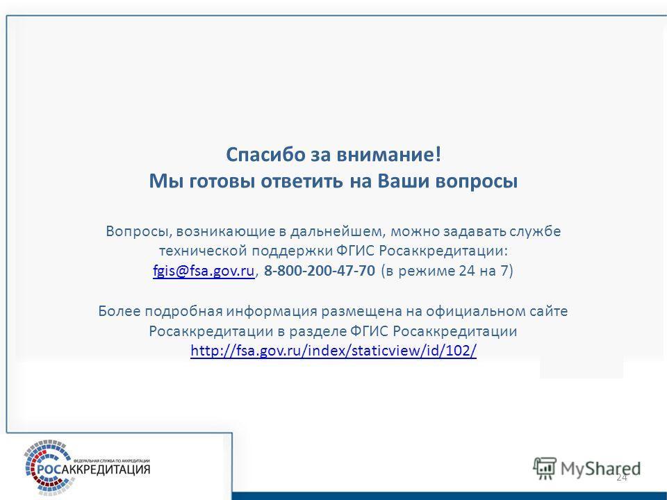 Спасибо за внимание! Мы готовы ответить на Ваши вопросы Вопросы, возникающие в дальнейшем, можно задавать службе технической поддержки ФГИС Росаккредитации: fgis@fsa.gov.rufgis@fsa.gov.ru, 8-800-200-47-70 (в режиме 24 на 7) Более подробная информация