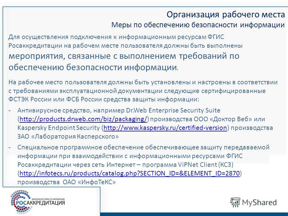 Организация рабочего места Меры по обеспечению безопасности информации Для осуществления подключения к информационным ресурсам ФГИС Росаккредитации на рабочем месте пользователя должны быть выполнены мероприятия, связанные с выполнением требований по
