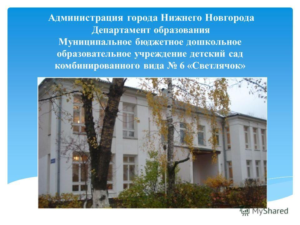 Администрация города Нижнего Новгорода Департамент образования Муниципальное бюджетное дошкольное образовательное учреждение детский сад комбинированного вида 6 «Светлячок»