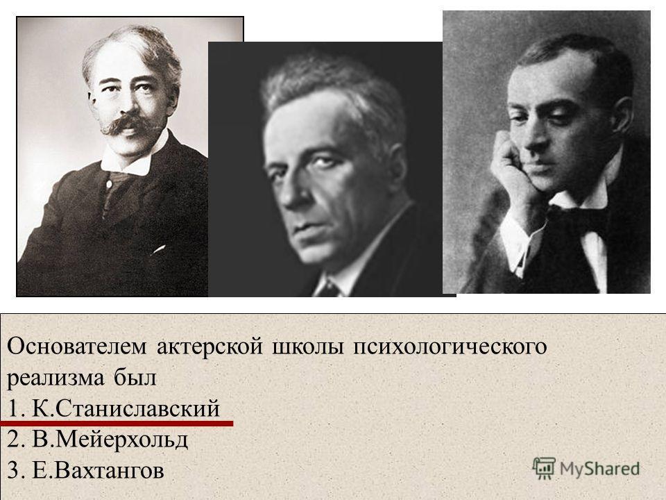 Основателем актерской школы психологического реализма был 1.К.Станиславский 2.В.Мейерхольд 3.Е.Вахтангов
