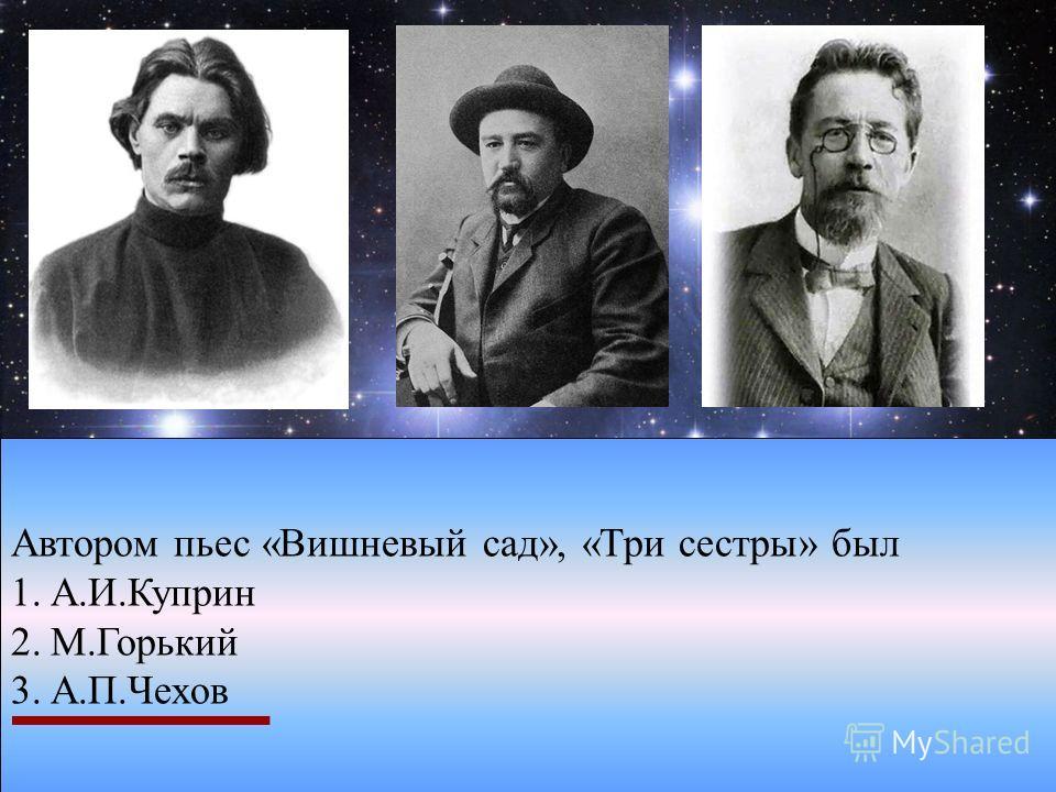 Автором пьес «Вишневый сад», «Три сестры» был 1.А.И.Куприн 2.М.Горький 3.А.П.Чехов