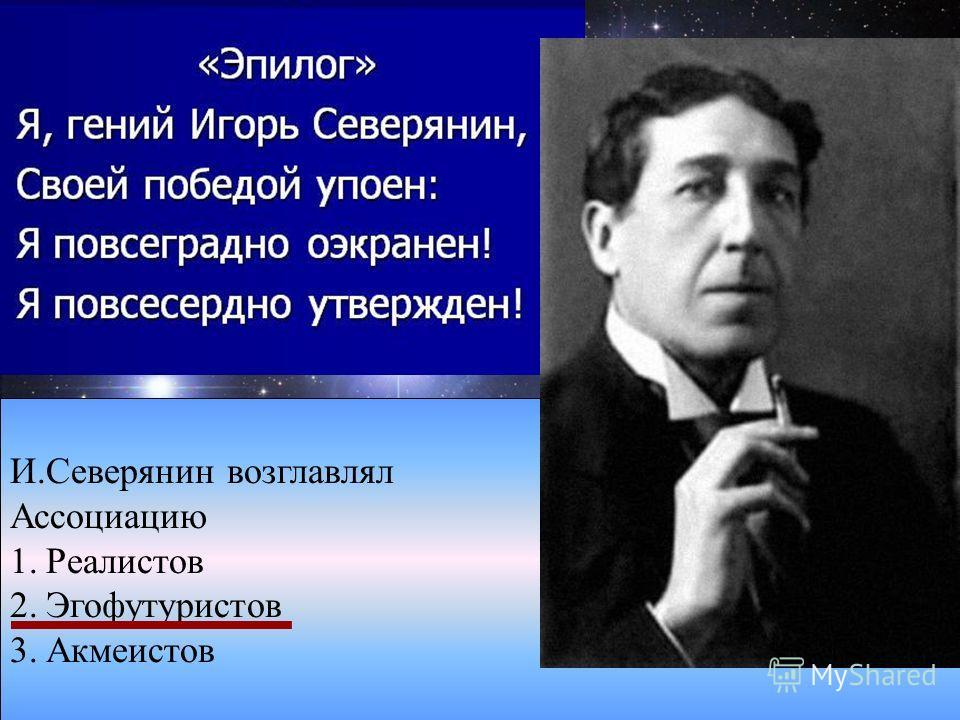 И.Северянин возглавлял Ассоциацию 1.Реалистов 2.Эгофутуристов 3.Акмеистов