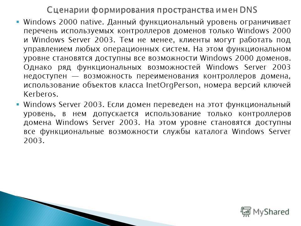 Windows 2000 native. Данный функциональный уровень ограничивает перечень используемых контроллеров доменов только Windows 2000 и Windows Server 2003. Тем не менее, клиенты могут работать под управлением любых операционных систем. На этом функциональн