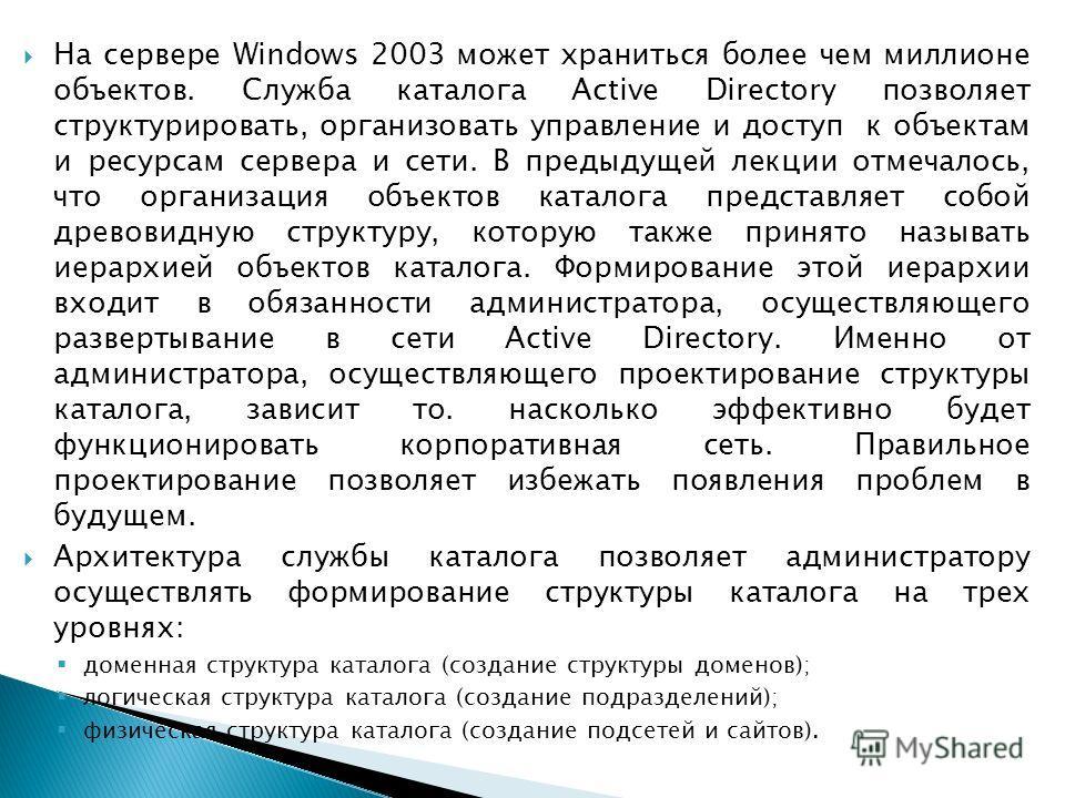 На сервере Windows 2003 может храниться более чем миллионе объектов. Служба каталога Active Directory позволяет структурировать, организовать управление и доступ к объектам и ресурсам сервера и сети. В предыдущей лекции отмечалось, что организация об