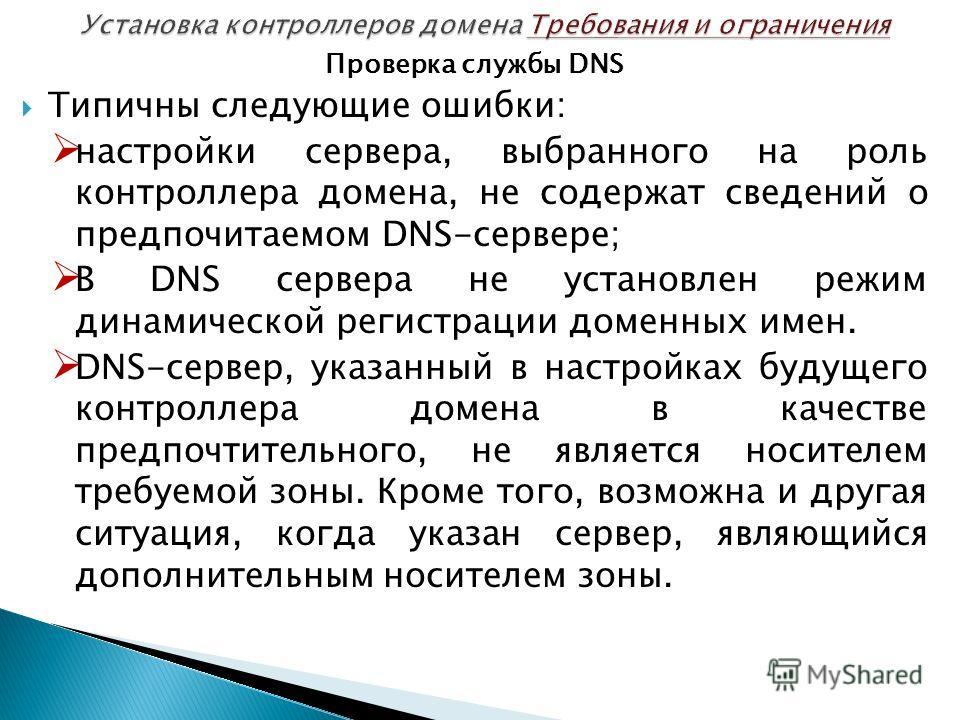Проверка службы DNS Типичны следующие ошибки: настройки сервера, выбранного на роль контроллера домена, не содержат сведений о предпочитаемом DNS-сервере; В DNS сервера не установлен режим динамической регистрации доменных имен. DNS-сервер, указанный
