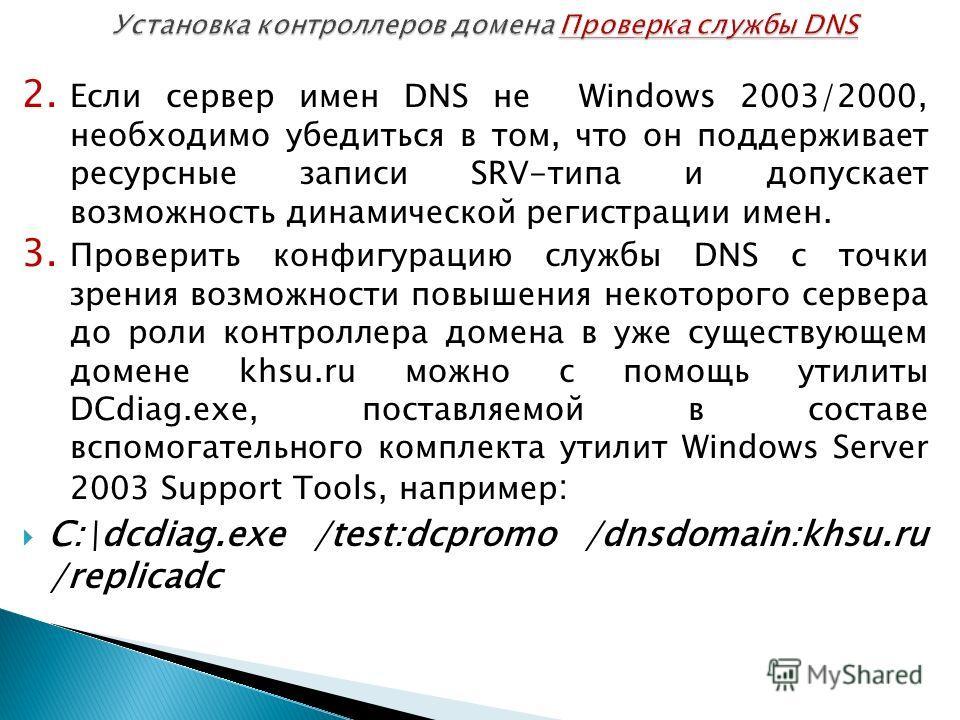 2. Если сервер имен DNS не Windows 2003/2000, необходимо убедиться в том, что он поддерживает ресурсные записи SRV-типа и допускает возможность динамической регистрации имен. 3. Проверить конфигурацию службы DNS с точки зрения возможности повышения н