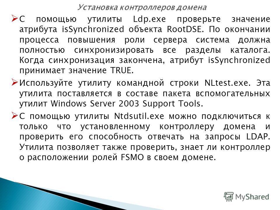 С помощью утилиты Ldp.exe проверьте значение атрибута isSynchronized объекта RootDSE. По окончании процесса повышения роли сервера система должна полностью синхронизировать все разделы каталога. Когда синхронизация закончена, атрибут isSynchronized п