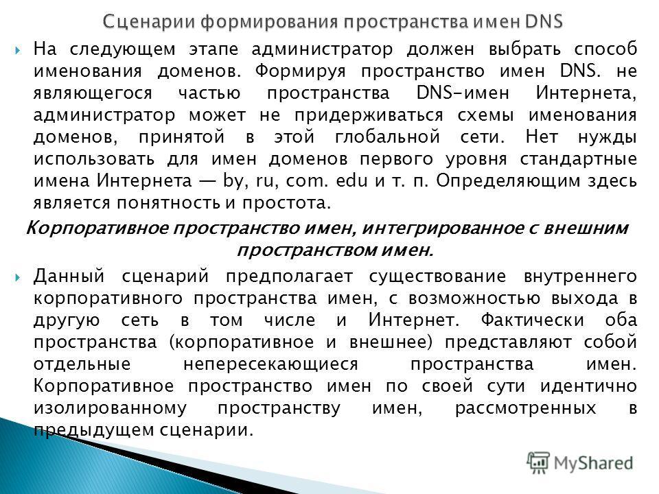 На следующем этапе администратор должен выбрать способ именования доменов. Формируя пространство имен DNS. не являющегося частью пространства DNS-имен Интернета, администратор может не придерживаться схемы именования доменов, принятой в этой глобальн