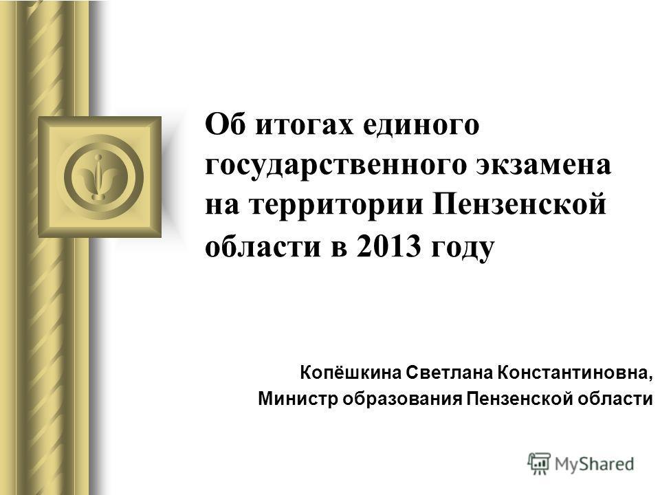 Об итогах единого государственного экзамена на территории Пензенской области в 2013 году Копёшкина Светлана Константиновна, Министр образования Пензенской области