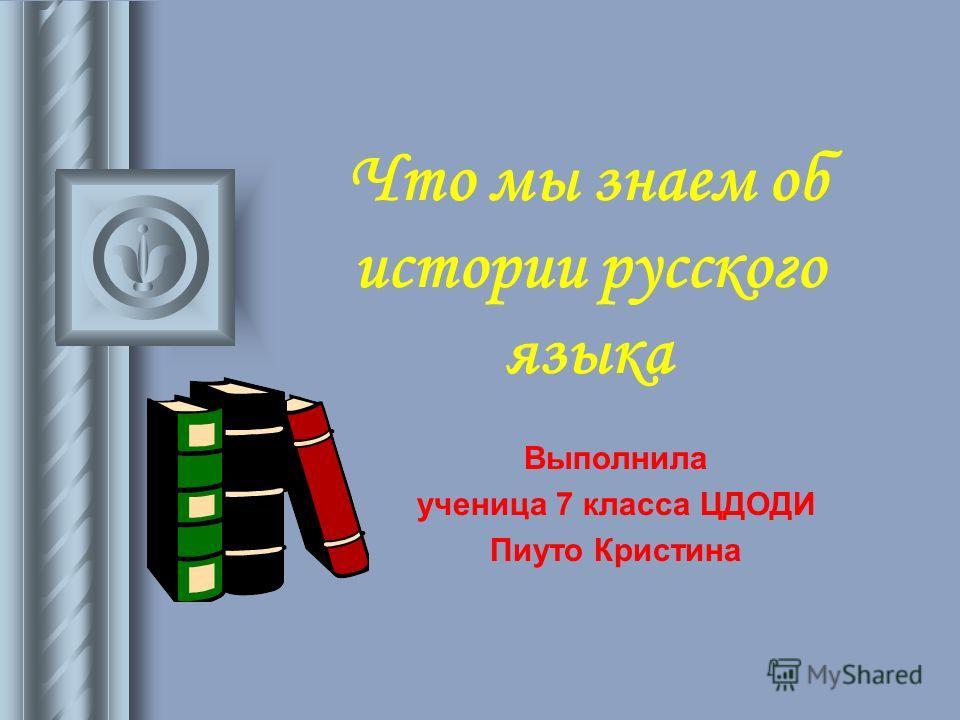 Что мы знаем об истории русского языка Выполнила ученица 7 класса ЦДОДИ Пиуто Кристина