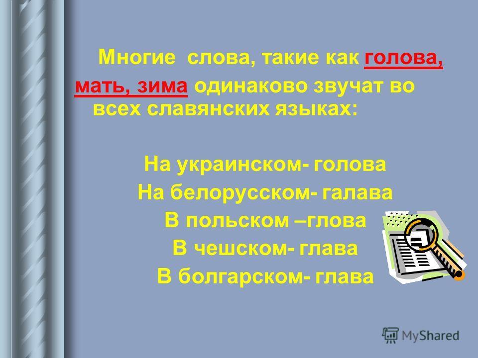 Многие слова, такие как голова, мать, зима одинаково звучат во всех славянских языках: На украинском- голова На белорусском- галава В польском –глова В чешском- глава В болгарском- глава