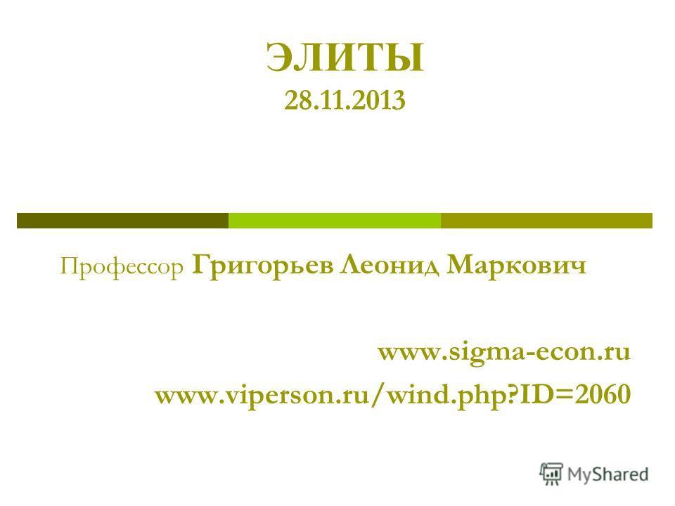 ЭЛИТЫ 28.11.2013 Профессор Григорьев Леонид Маркович www.sigma-econ.ru www.viperson.ru/wind.php?ID=2060