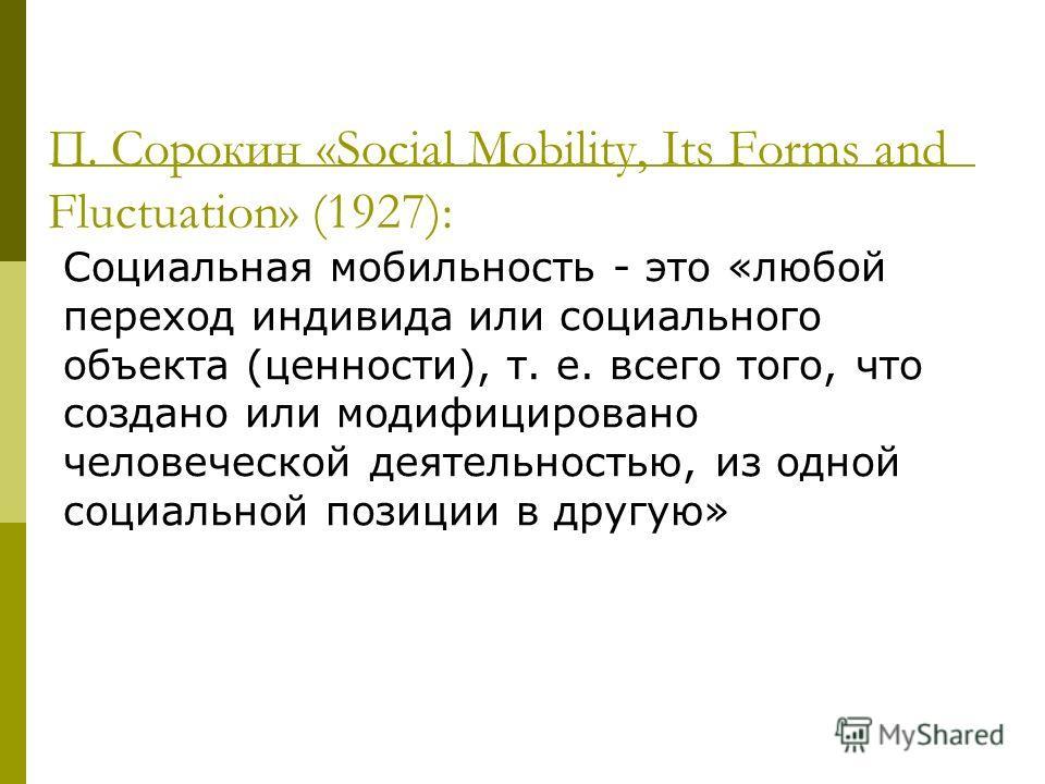 П. Сорокин «Social Mobility, Its Forms and Fluctuation» (1927): Социальная мобильность - это «любой переход индивида или социального объекта (ценности), т. е. всего того, что создано или модифицировано человеческой деятельностью, из одной социальной