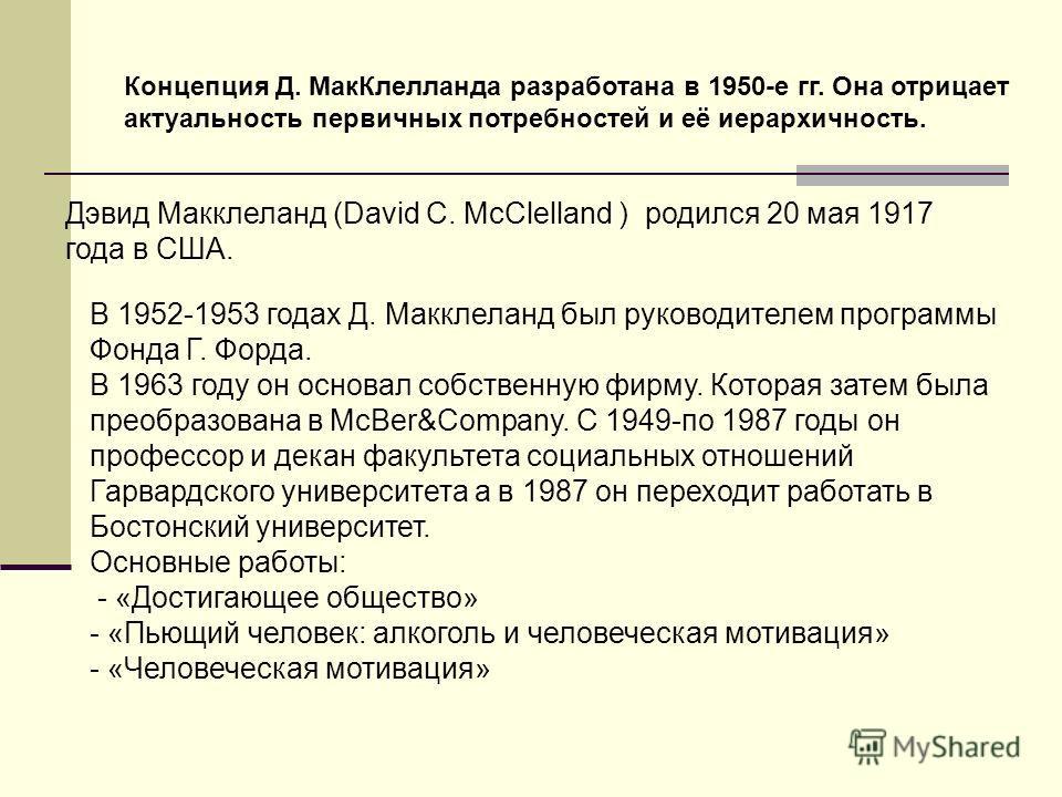 Дэвид Макклеланд (David C. McClelland ) родился 20 мая 1917 года в США. Концепция Д. МакКлелланда разработана в 1950-е гг. Она отрицает актуальность первичных потребностей и её иерархичность. В 1952-1953 годах Д. Макклеланд был руководителем программ