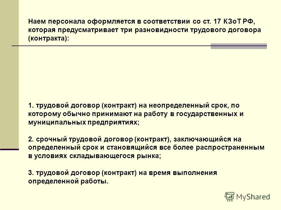 Наем персонала оформляется в соответствии со ст. 17 КЗоТ РФ, которая предусматривает три разновидности трудового договора (контракта): 1. трудовой договор (контракт) на неопределенный срок, по которому обычно принимают на работу в государственных и м