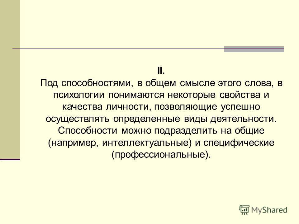 II. Под способностями, в общем смысле этого слова, в психологии понимаются некоторые свойства и качества личности, позволяющие успешно осуществлять определенные виды деятельности. Способности можно подразделить на общие (например, интеллектуальные) и