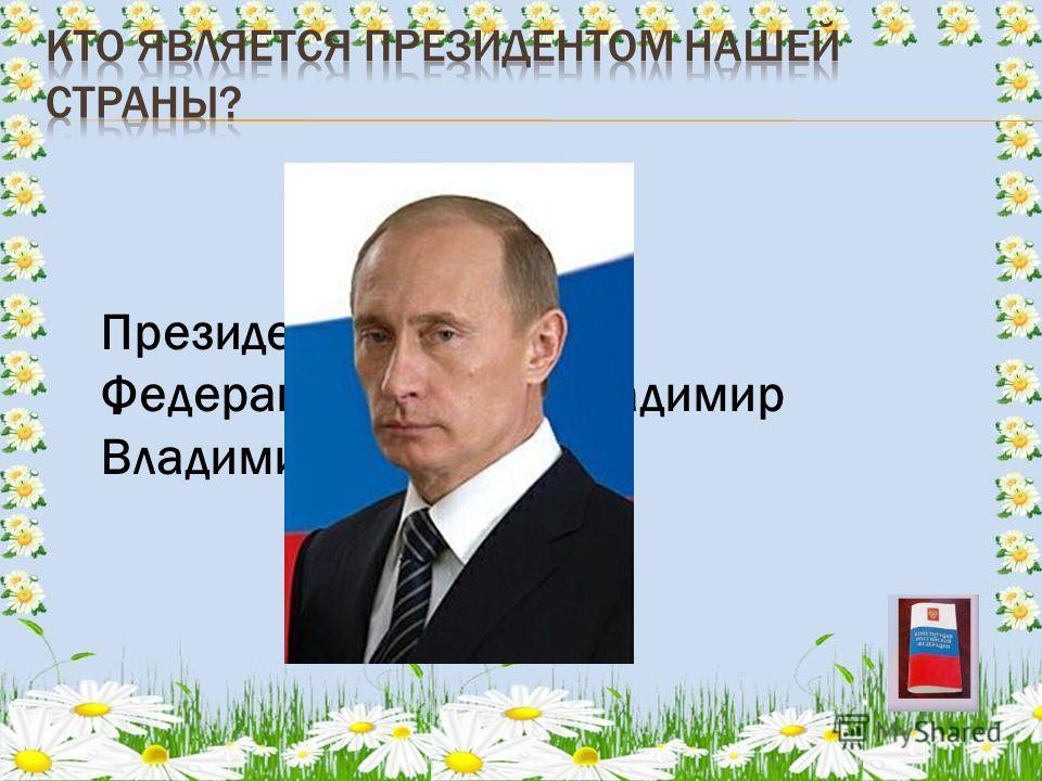 . Президент Российской Федерации – Путин Владимир Владимирович