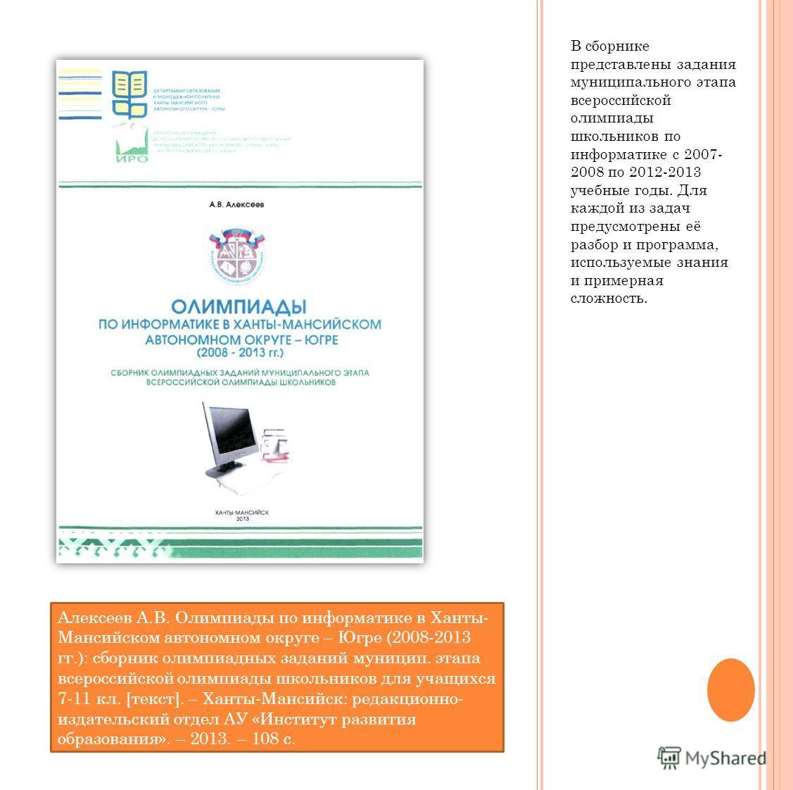 В сборнике представлены задания муниципального этапа всероссийской олимпиады школьников по информатике с 2007- 2008 по 2012-2013 учебные годы. Для каждой из задач предусмотрены её разбор и программа, используемые знания и примерная сложность. Алексее