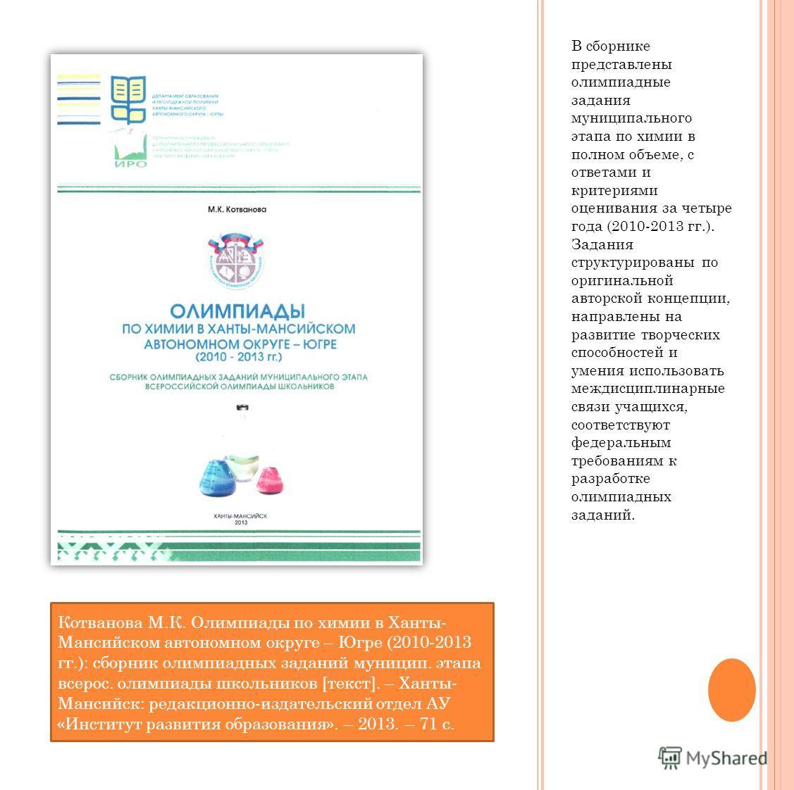 В сборнике представлены олимпиадные задания муниципального этапа по химии в полном объеме, с ответами и критериями оценивания за четыре года (2010-2013 гг.). Задания структурированы по оригинальной авторской концепции, направлены на развитие творческ