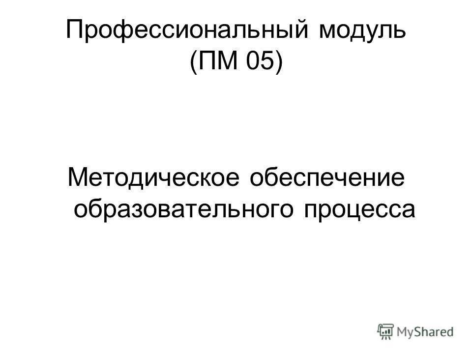 Профессиональный модуль (ПМ 05) Методическое обеспечение образовательного процесса