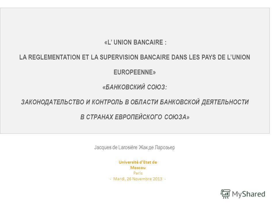 «L UNION BANCAIRE : LA REGLEMENTATION ET LA SUPERVISION BANCAIRE DANS LES PAYS DE LUNION EUROPEENNE» «БАНКОВСКИЙ СОЮЗ: ЗАКОНОДАТЕЛЬСТВО И КОНТРОЛЬ В ОБЛАСТИ БАНКОВСКОЙ ДЕЯТЕЛЬНОСТИ В СТРАНАХ ЕВРОПЕЙСКОГО СОЮЗА» Jacques de Larosière Жак де Ларозьер Un