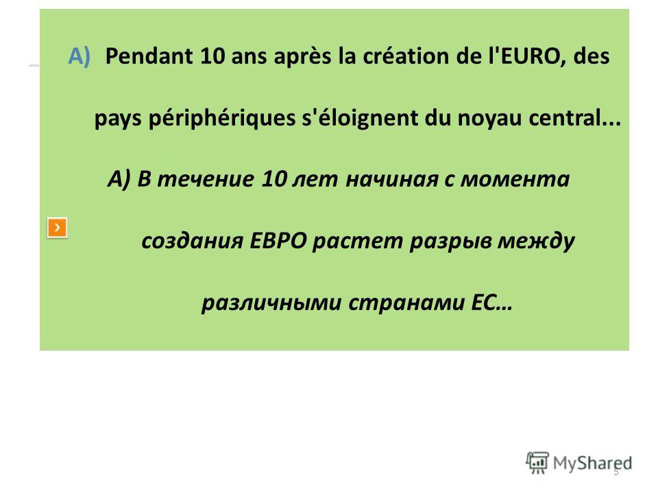 5 A)Pendant 10 ans après la création de l'EURO, des pays périphériques s'éloignent du noyau central... А) В течение 10 лет начиная с момента создания ЕВРО растет разрыв между различными странами ЕС…