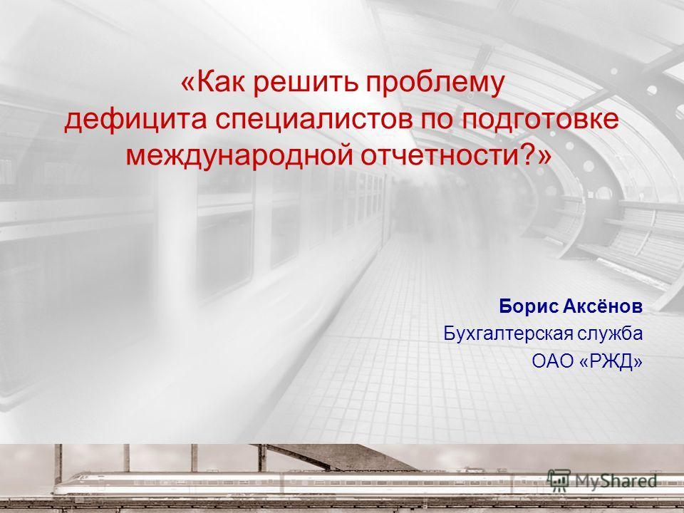 «Как решить проблему дефицита специалистов по подготовке международной отчетности?» Борис Аксёнов Бухгалтерская служба ОАО «РЖД»