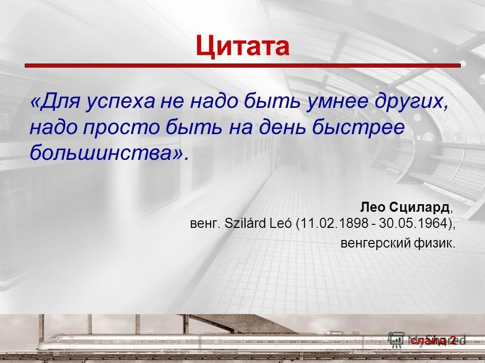 Цитата «Для успеха не надо быть умнее других, надо просто быть на день быстрее большинства». Лео Сцилард, венг. Szilárd Leó (11.02.1898 - 30.05.1964), венгерский физик. слайд 2