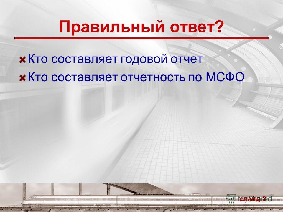Правильный ответ? Кто составляет годовой отчет Кто составляет отчетность по МСФО слайд 3