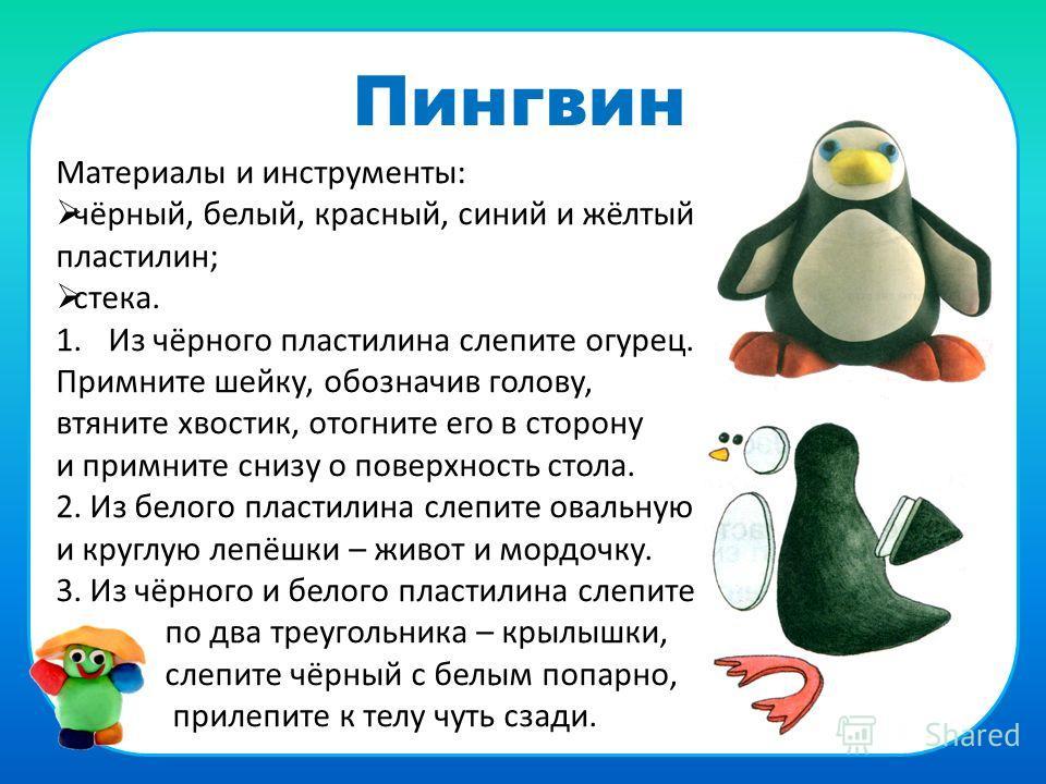 Пингвин Материалы и инструменты: чёрный, белый, красный, синий и жёлтый пластилин; стека. 1.Из чёрного пластилина слепите огурец. Примните шейку, обозначив голову, втяните хвостик, отогните его в сторону и примните снизу о поверхность стола. 2. Из бе