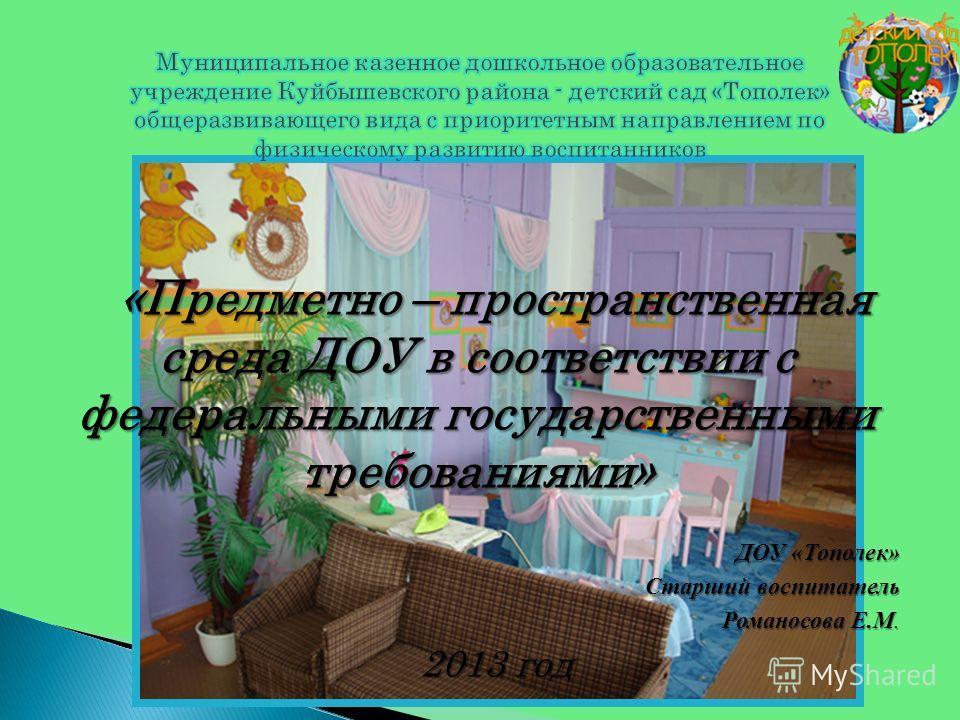 «Предметно – пространственная среда ДОУ в соответствии с федеральными государственными требованиями» ДОУ «Тополек» Старший воспитатель Романосова Е.М. 2013 год