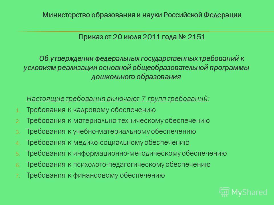 Министерство образования и науки Российской Федерации Приказ от 20 июля 2011 года 2151 Об утверждении федеральных государственных требований к условиям реализации основной общеобразовательной программы дошкольного образования Настоящие требования вкл