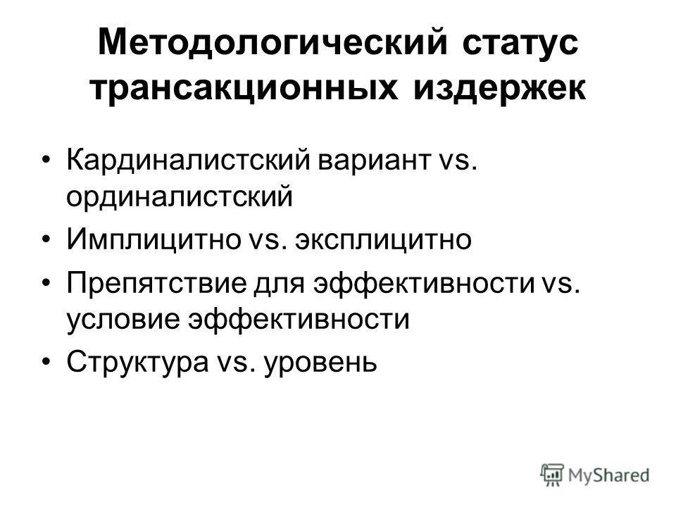 Методологический статус трансакционных издержек Кардиналистский вариант vs. ординалистский Имплицитно vs. эксплицитно Препятствие для эффективности vs. условие эффективности Структура vs. уровень