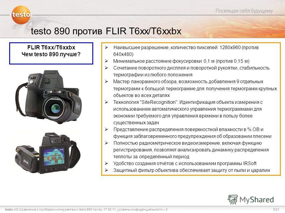 6/21testo AG Посвящая себя будущему Сравнение с приборами-конкурентами: testo 890 hs/roc, 17.05.11, уровень конфиденциальности – 3 testo 890 против FLIR T6xx/T6xxbx FLIR T6xx/T6xxbx Чем testo 890 лучше? Наивысшее разрешение, количество пикселей: 1280