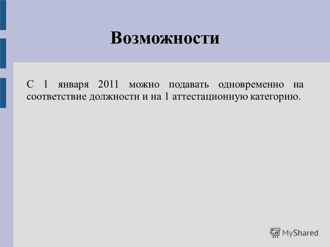 Возможности С 1 января 2011 можно подавать одновременно на соответствие должности и на 1 аттестационную категорию.