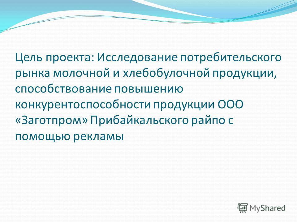 Цель проекта: Исследование потребительского рынка молочной и хлебобулочной продукции, способствование повышению конкурентоспособности продукции ООО «Заготпром» Прибайкальского райпо с помощью рекламы