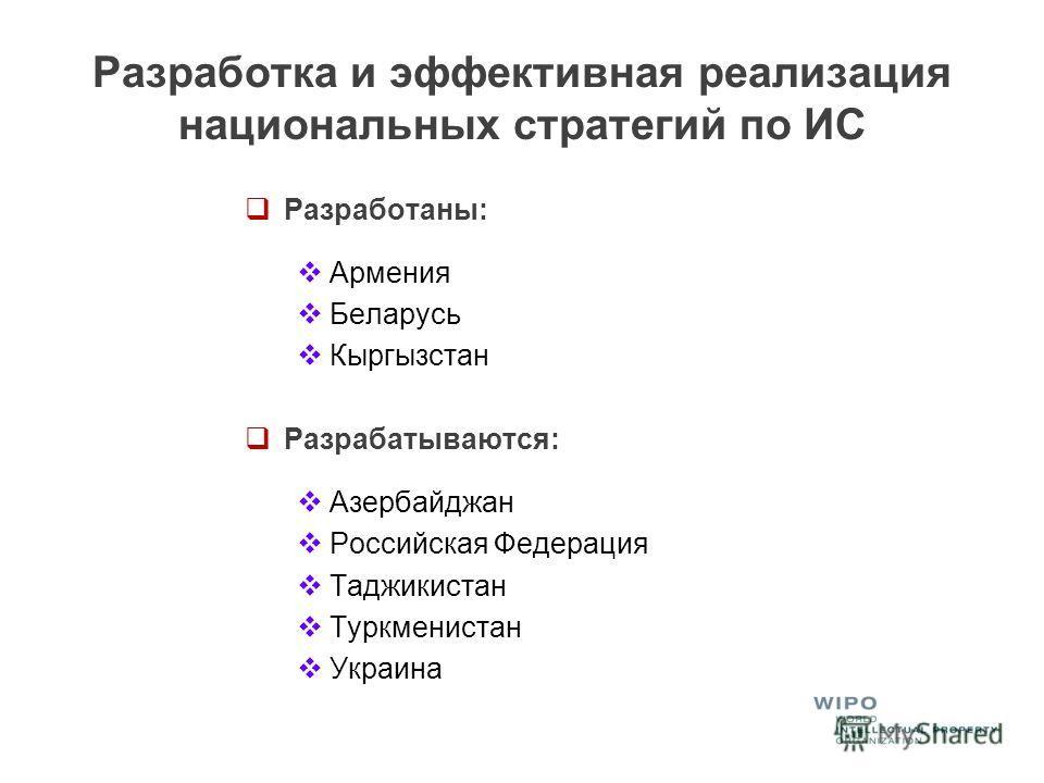 Разработка и эффективная реализация национальных стратегий по ИС Разработаны: Армения Беларусь Кыргызстан Разрабатываются: Азербайджан Российская Федерация Таджикистан Туркменистан Украина