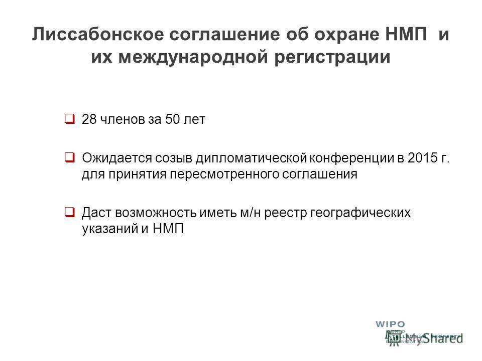 Лиссабонское соглашение об охране НМП и их международной регистрации 28 членов за 50 лет Ожидается созыв дипломатической конференции в 2015 г. для принятия пересмотренного соглашения Даст возможность иметь м/н реестр географических указаний и НМП