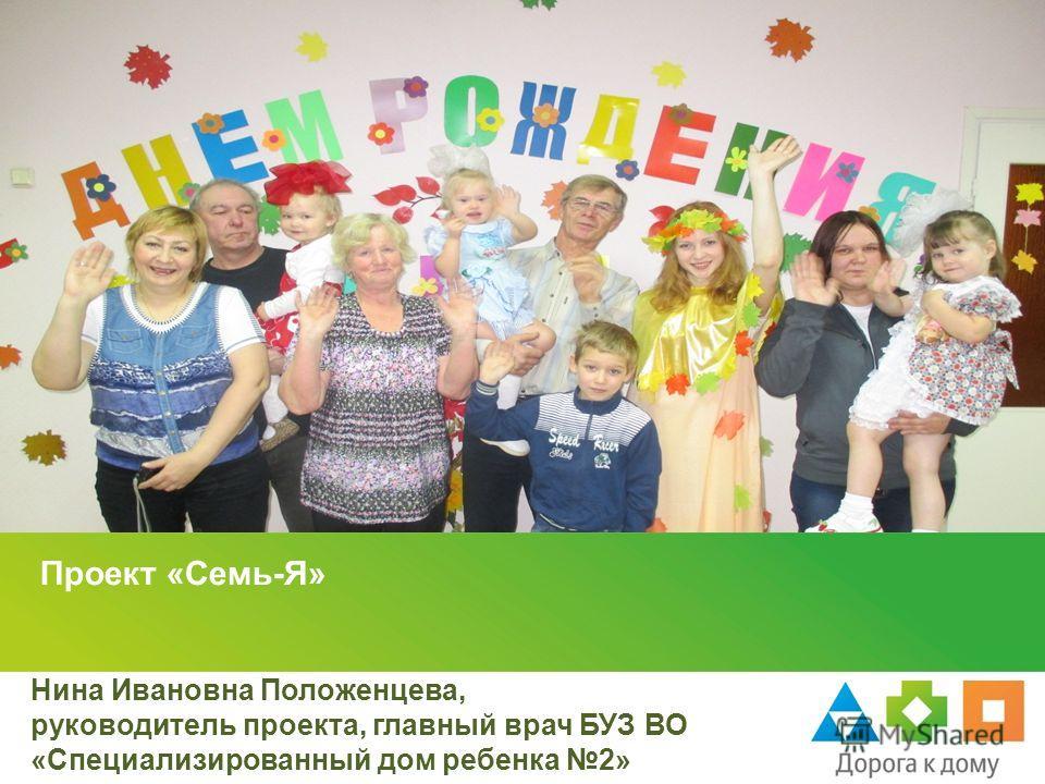 Проект «Семь-Я» Нина Ивановна Положенцева, руководитель проекта, главный врач БУЗ ВО «Специализированный дом ребенка 2»