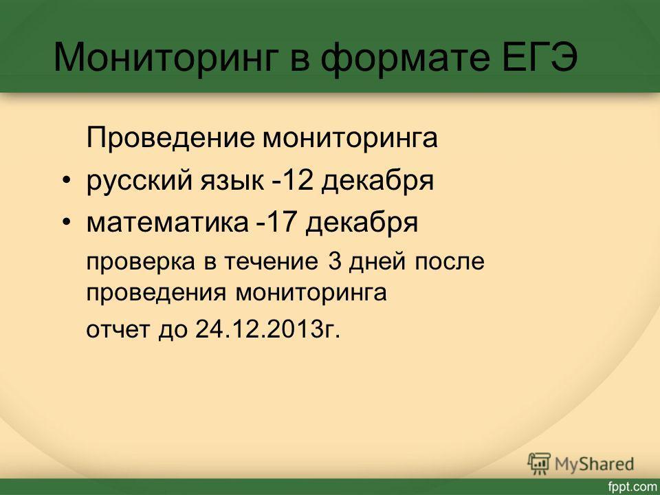 Мониторинг в формате ЕГЭ Проведение мониторинга русский язык -12 декабря математика -17 декабря проверка в течение 3 дней после проведения мониторинга отчет до 24.12.2013г.