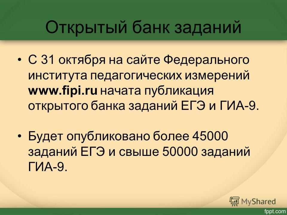 Открытый банк заданий С 31 октября на сайте Федерального института педагогических измерений www.fipi.ru начата публикация открытого банка заданий ЕГЭ и ГИА-9. Будет опубликовано более 45000 заданий ЕГЭ и свыше 50000 заданий ГИА-9.