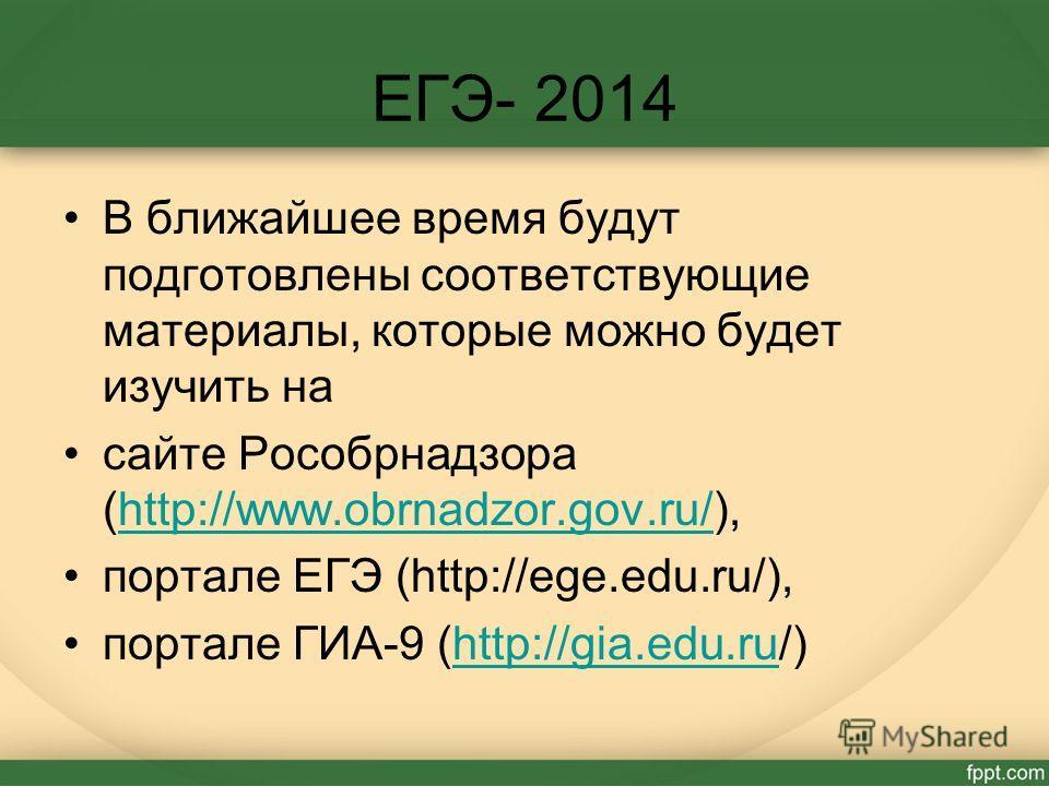 ЕГЭ- 2014 В ближайшее время будут подготовлены соответствующие материалы, которые можно будет изучить на сайте Рособрнадзора (http://www.obrnadzor.gov.ru/),http://www.obrnadzor.gov.ru/ портале ЕГЭ (http://ege.edu.ru/), портале ГИА-9 (http://gia.edu.r