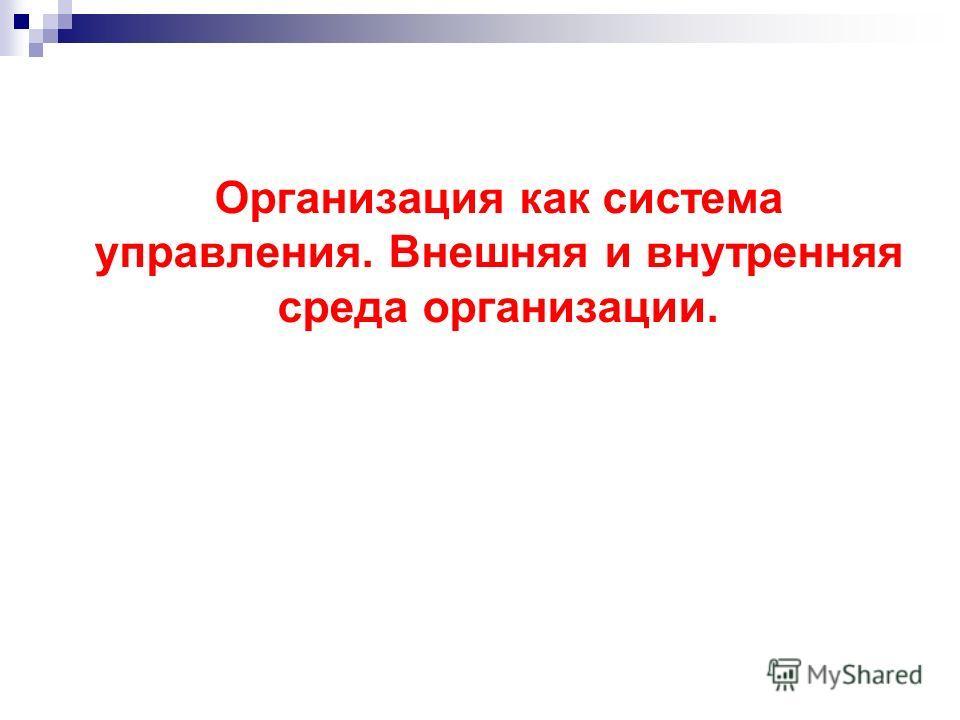 Организация как система управления. Внешняя и внутренняя среда организации.