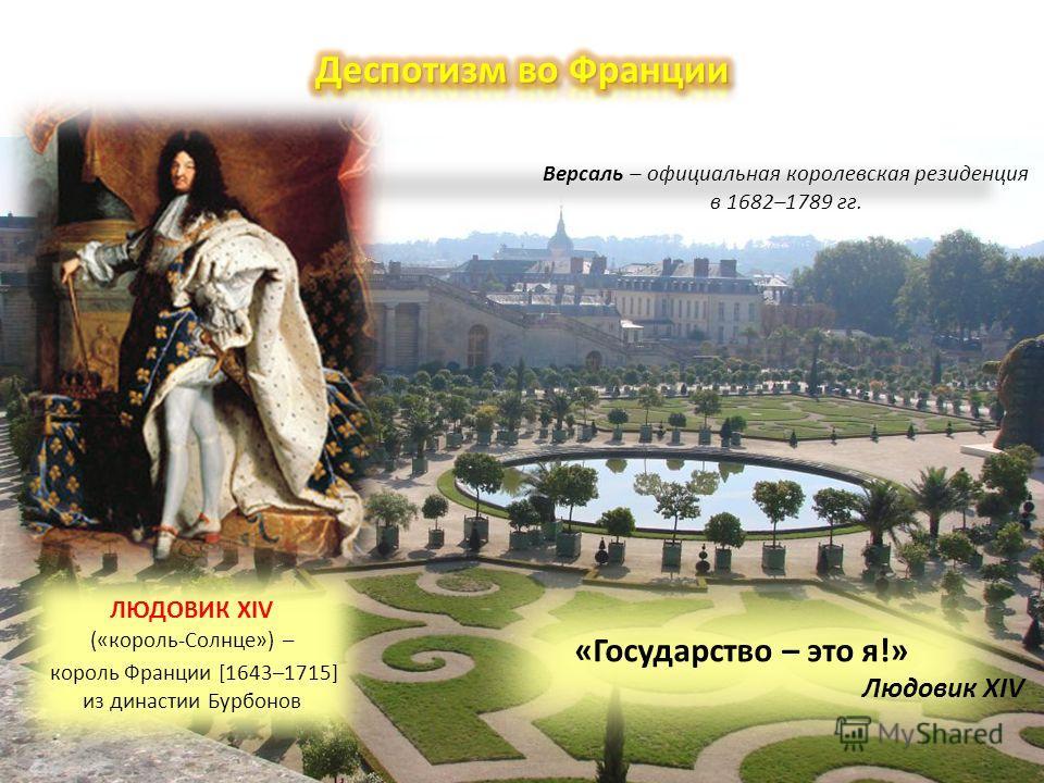 Версаль – официальная королевская резиденция в 1682–1789 гг. ЛЮДОВИК XIV («король-Солнце») – король Франции [1643–1715] из династии Бурбонов «Государство – это я!» Людовик XIV