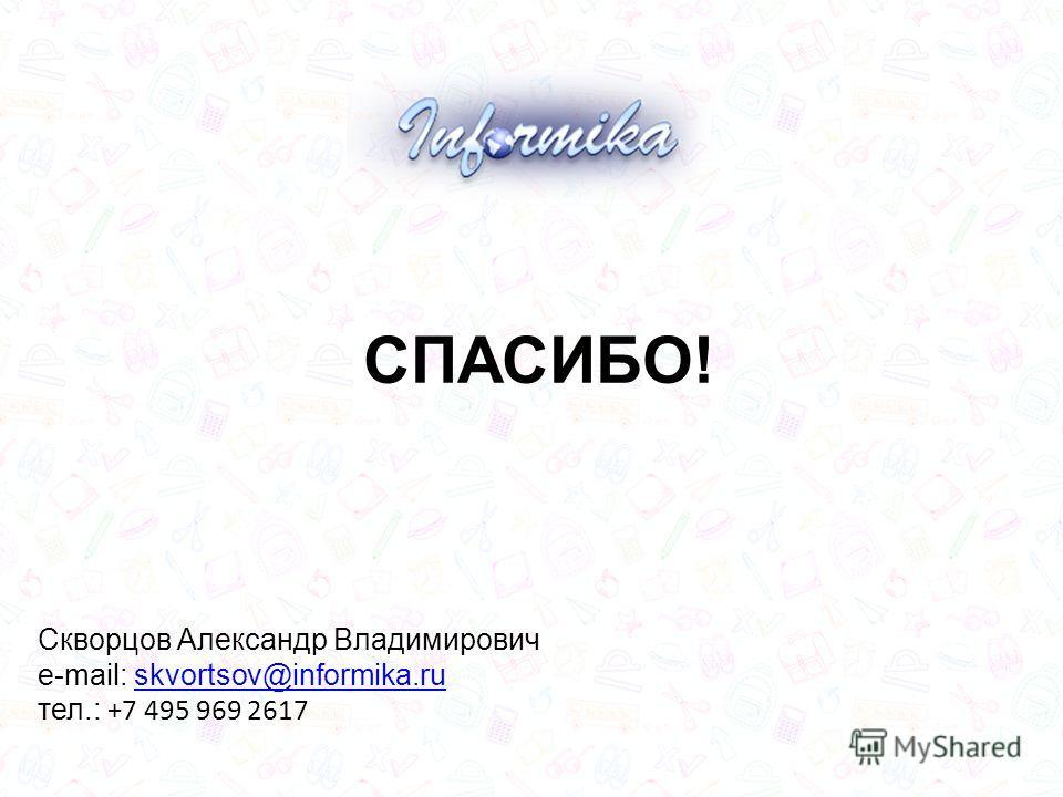 СПАСИБО! Скворцов Александр Владимирович e-mail: skvortsov@informika.ruskvortsov@informika.ru тел.: +7 495 969 2617